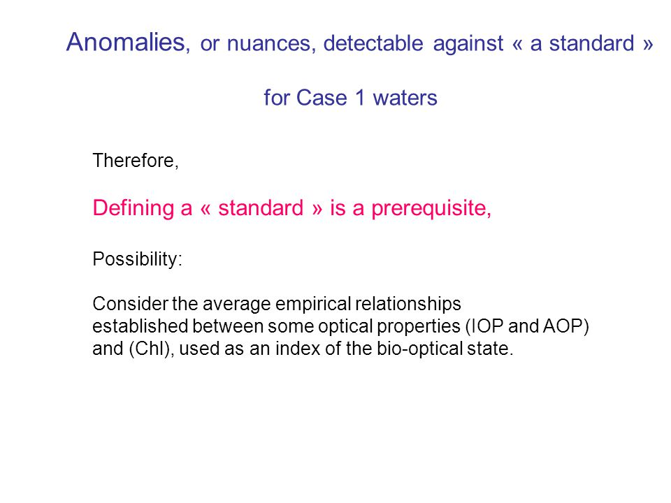 Anomalies, or nuances, detectable against « a standard » for Case 1 waters Therefore, Defining a « standard » is a prerequisite, Possibility: Consider the average empirical relationships established between some optical properties (IOP and AOP) and (Chl), used as an index of the bio-optical state.