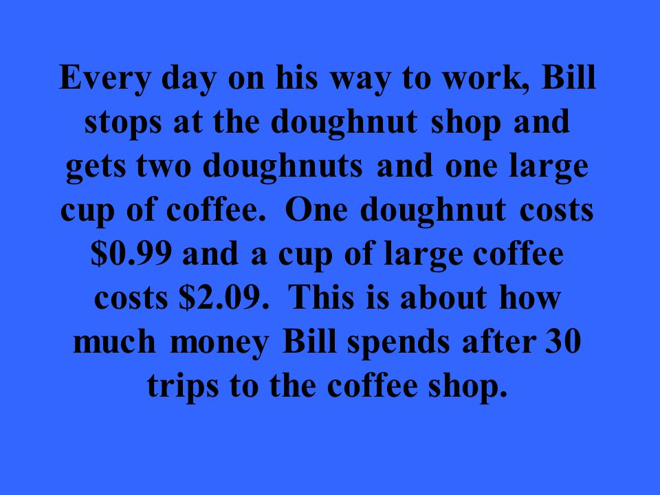 Every day on his way to work, Bill stops at the doughnut shop and gets two doughnuts and one large cup of coffee.