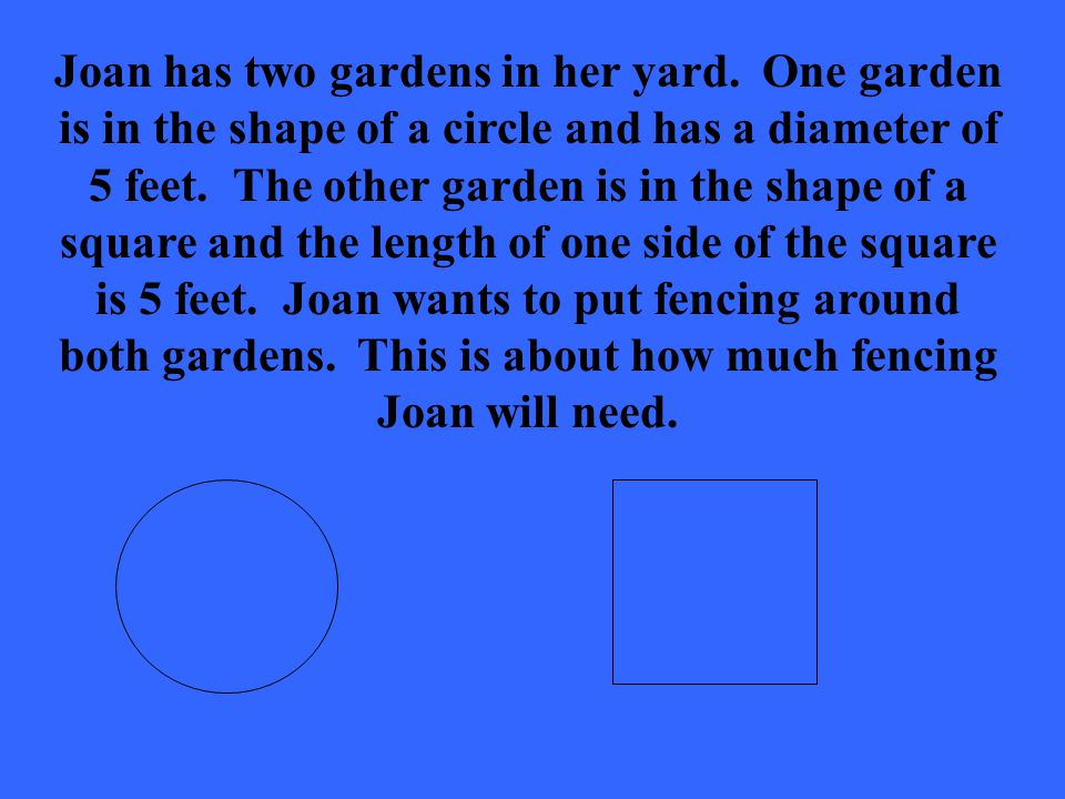 Joan has two gardens in her yard. One garden is in the shape of a circle and has a diameter of 5 feet. The other garden is in the shape of a square an