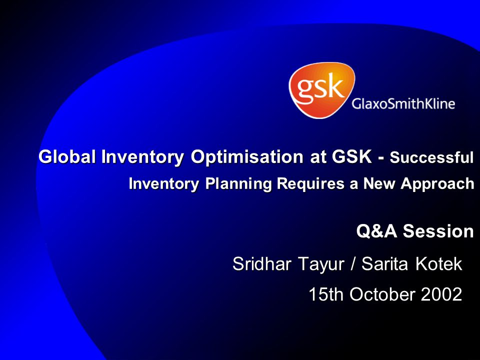 Global Inventory Optimisation at GSK - Successful Inventory Planning Requires a New Approach Q&A Session Sridhar Tayur / Sarita Kotek 15th October 2002