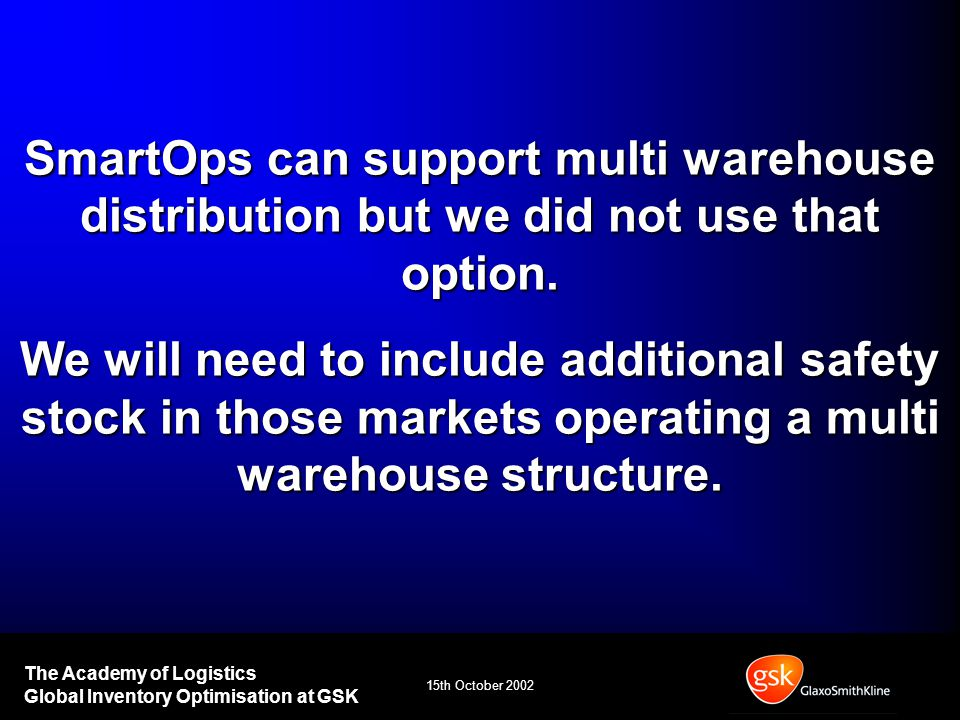 15th October 2002 The Academy of Logistics Global Inventory Optimisation at GSK SmartOps can support multi warehouse distribution but we did not use that option.