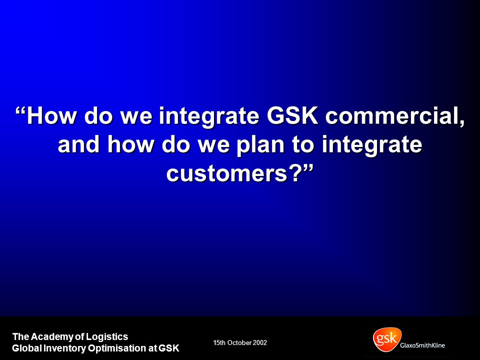 The Academy of Logistics Global Inventory Optimisation at GSK How do we integrate GSK commercial, and how do we plan to integrate customers