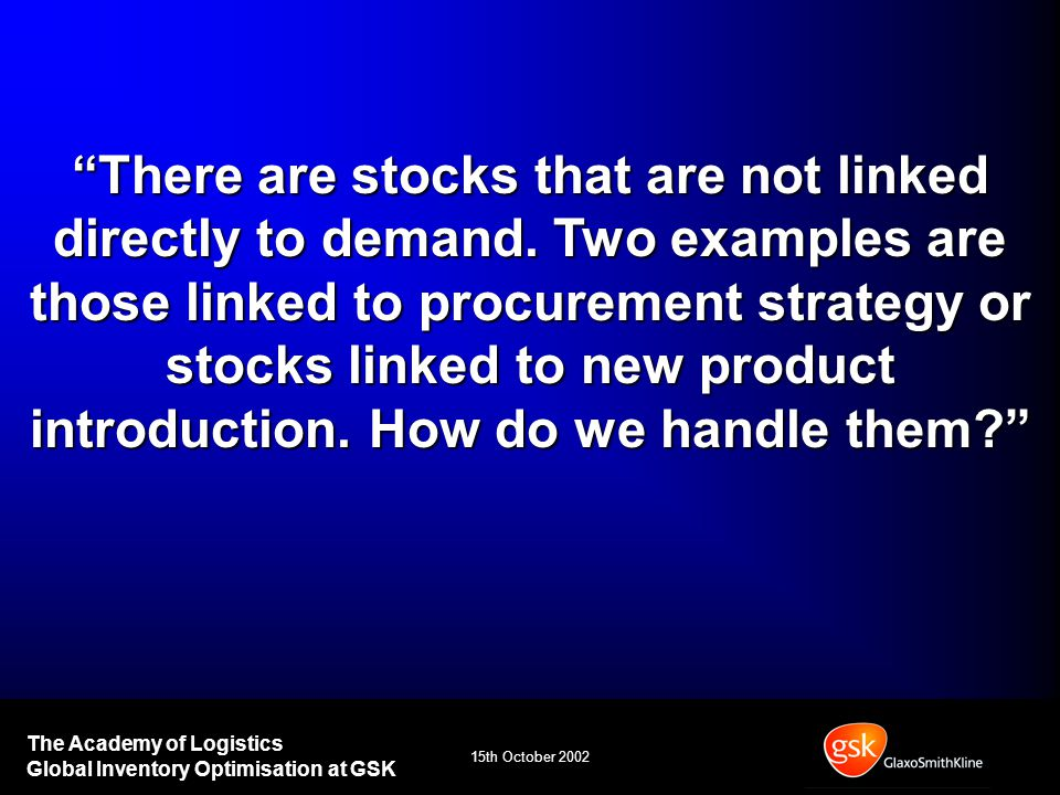 15th October 2002 The Academy of Logistics Global Inventory Optimisation at GSK There are stocks that are not linked directly to demand.
