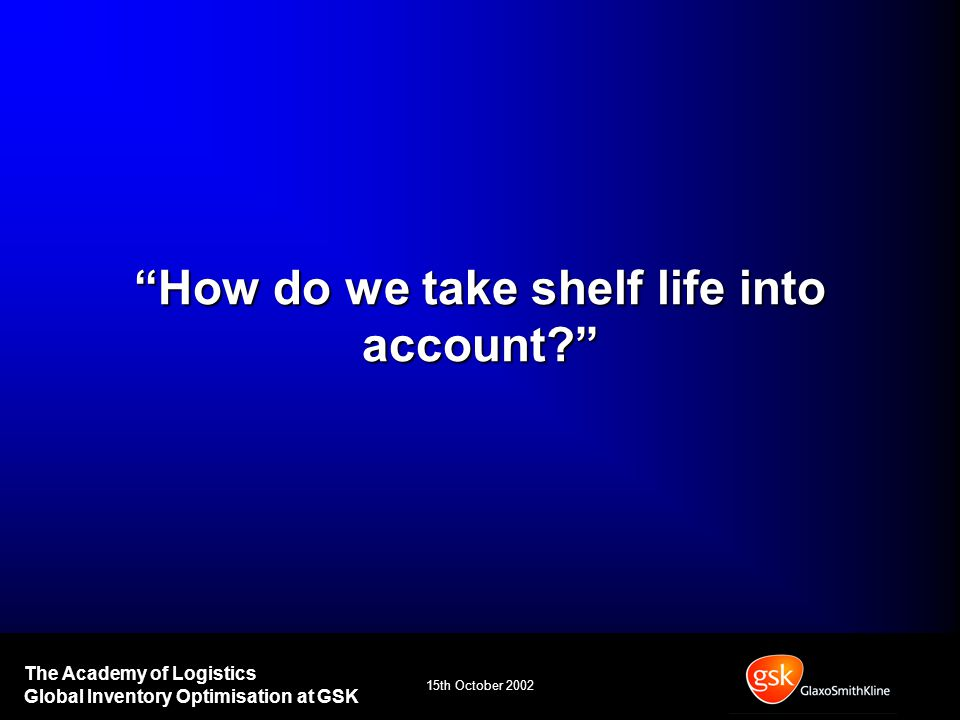 15th October 2002 The Academy of Logistics Global Inventory Optimisation at GSK How do we take shelf life into account