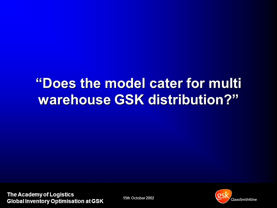 15th October 2002 The Academy of Logistics Global Inventory Optimisation at GSK Does the model cater for multi warehouse GSK distribution