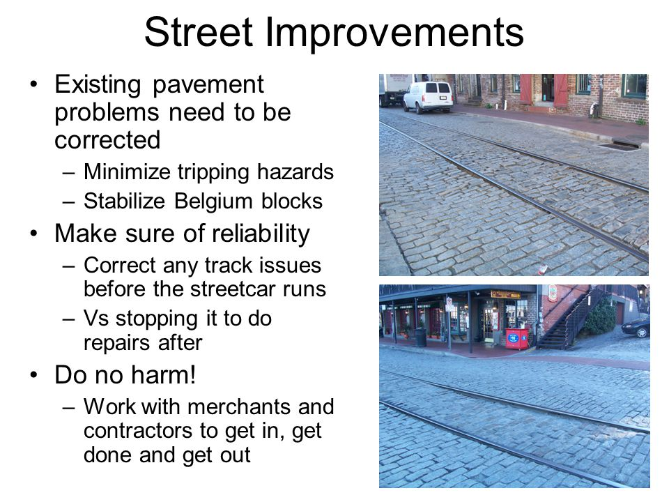 Street Improvements Existing pavement problems need to be corrected –Minimize tripping hazards –Stabilize Belgium blocks Make sure of reliability –Cor