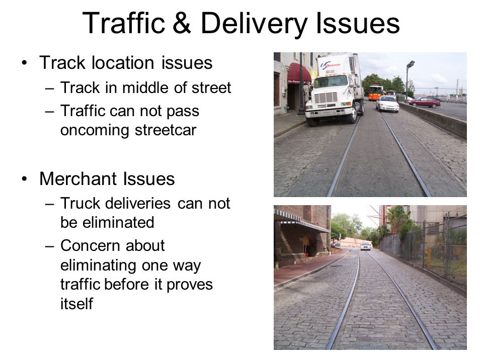 Traffic & Delivery Issues Track location issues –Track in middle of street –Traffic can not pass oncoming streetcar Merchant Issues –Truck deliveries