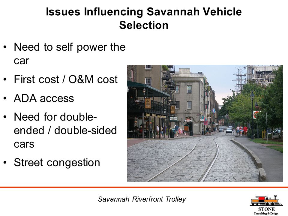 Issues Influencing Savannah Vehicle Selection Need to self power the car First cost / O&M cost ADA access Need for double- ended / double-sided cars S
