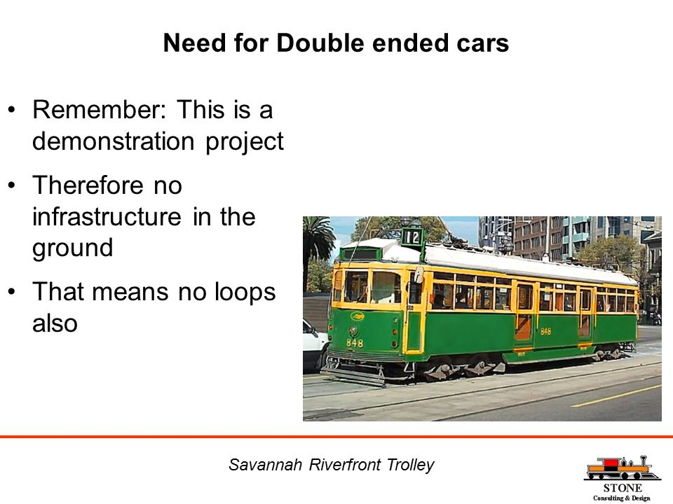 Need for Double ended cars Remember: This is a demonstration project Therefore no infrastructure in the ground That means no loops also Savannah River