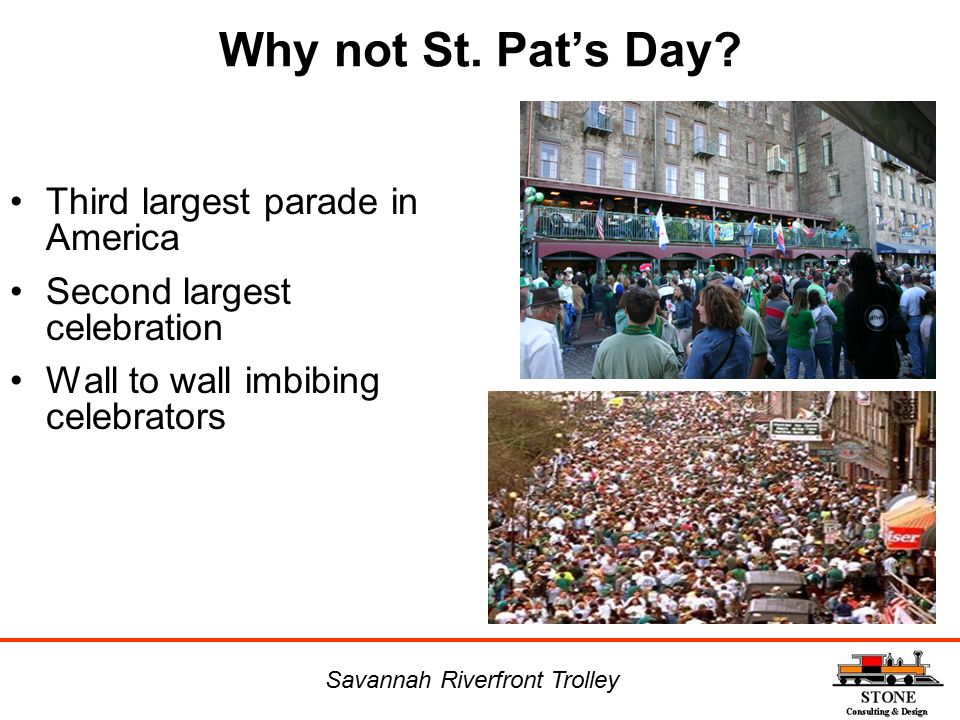 Why not St. Pat's Day? Third largest parade in America Second largest celebration Wall to wall imbibing celebrators Savannah Riverfront Trolley
