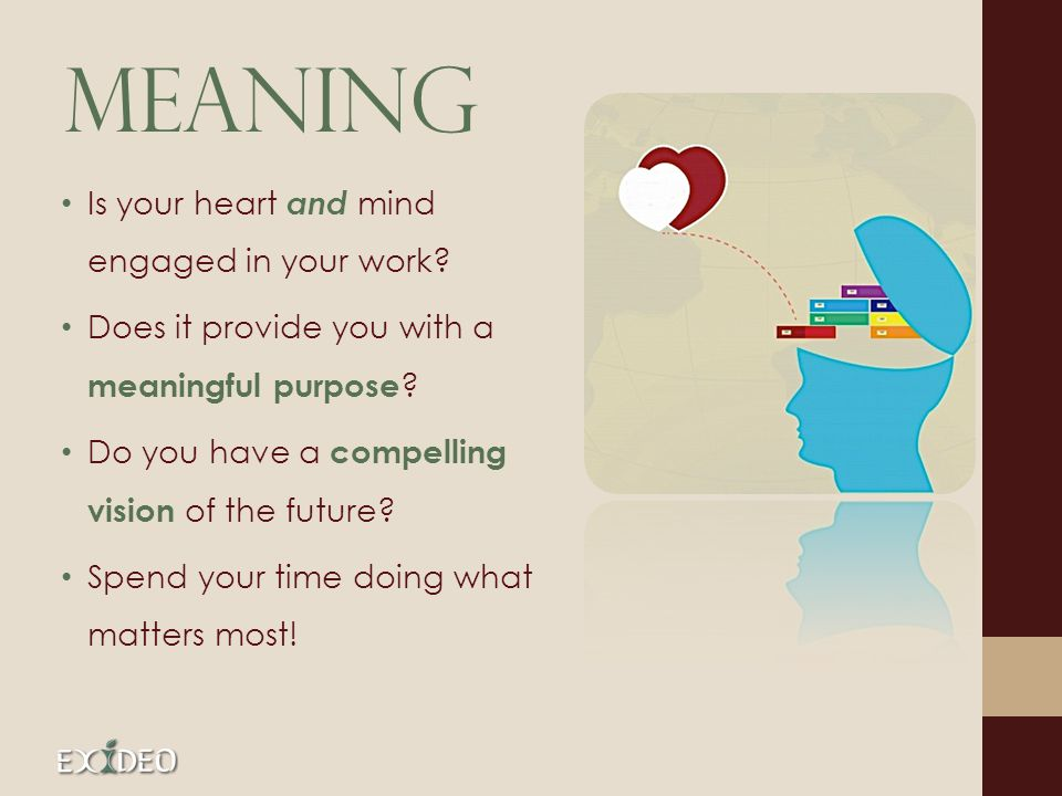 Meaning Is your heart and mind engaged in your work.