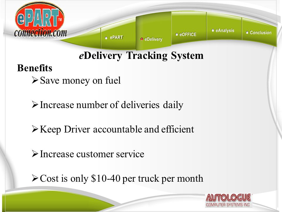 eDelivery Tracking System Benefits  Save money on fuel  Increase number of deliveries daily  Keep Driver accountable and efficient  Increase customer service  Cost is only $10-40 per truck per month