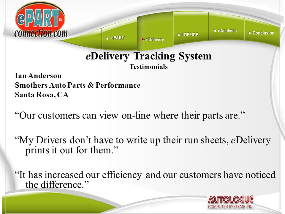 eDelivery Tracking System Testimonials Ian Anderson Smothers Auto Parts & Performance Santa Rosa, CA Our customers can view on-line where their parts are. My Drivers don't have to write up their run sheets, eDelivery prints it out for them. It has increased our efficiency and our customers have noticed the difference.