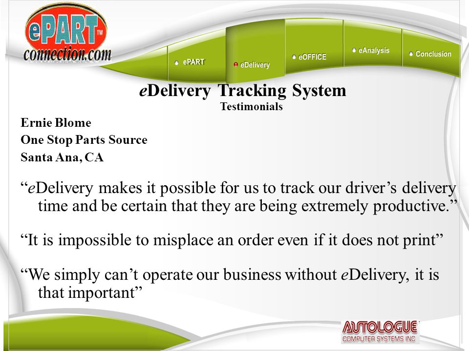 eDelivery Tracking System Testimonials Ernie Blome One Stop Parts Source Santa Ana, CA eDelivery makes it possible for us to track our driver's delivery time and be certain that they are being extremely productive. It is impossible to misplace an order even if it does not print We simply can't operate our business without eDelivery, it is that important