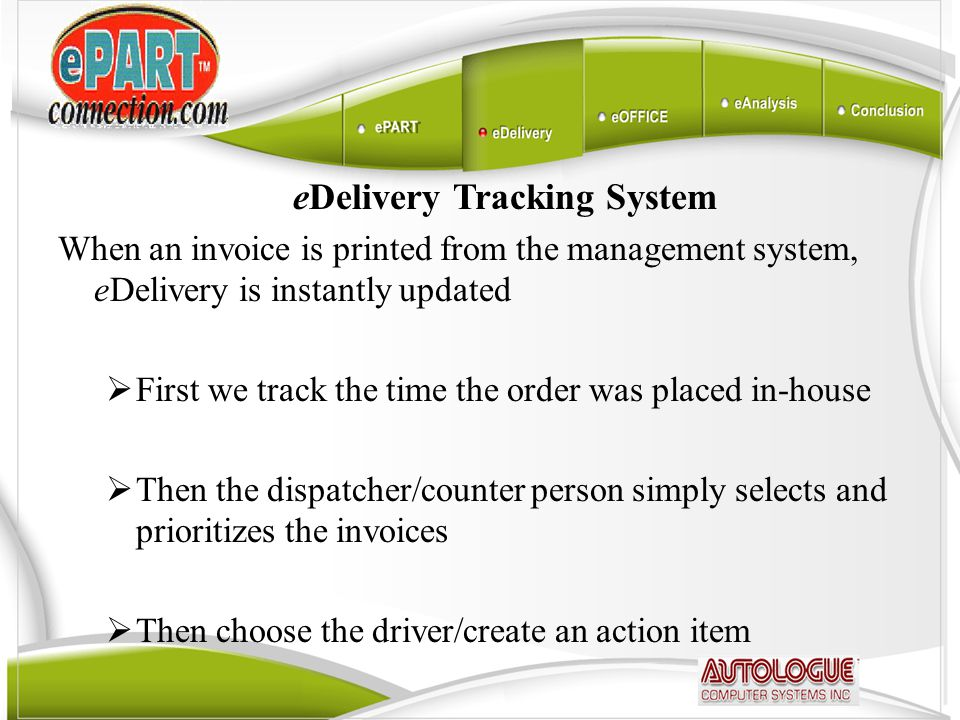 eDelivery Tracking System When an invoice is printed from the management system, eDelivery is instantly updated  First we track the time the order was placed in-house  Then the dispatcher/counter person simply selects and prioritizes the invoices  Then choose the driver/create an action item