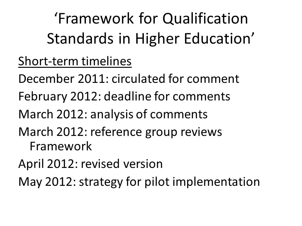 'Framework for Qualification Standards in Higher Education' Short-term timelines December 2011: circulated for comment February 2012: deadline for comments March 2012: analysis of comments March 2012: reference group reviews Framework April 2012: revised version May 2012: strategy for pilot implementation
