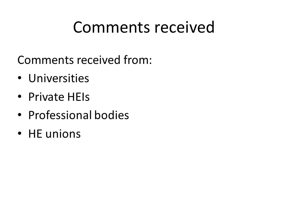Comments received Comments received from: Universities Private HEIs Professional bodies HE unions