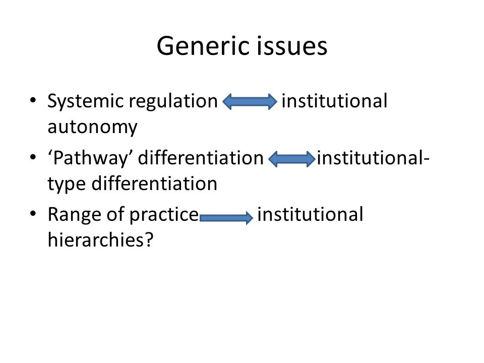 Generic issues Systemic regulation institutional autonomy 'Pathway' differentiation institutional- type differentiation Range of practice institutional hierarchies