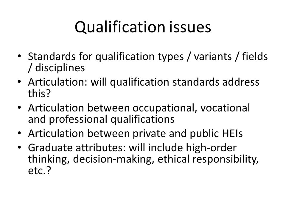 Qualification issues Standards for qualification types / variants / fields / disciplines Articulation: will qualification standards address this.
