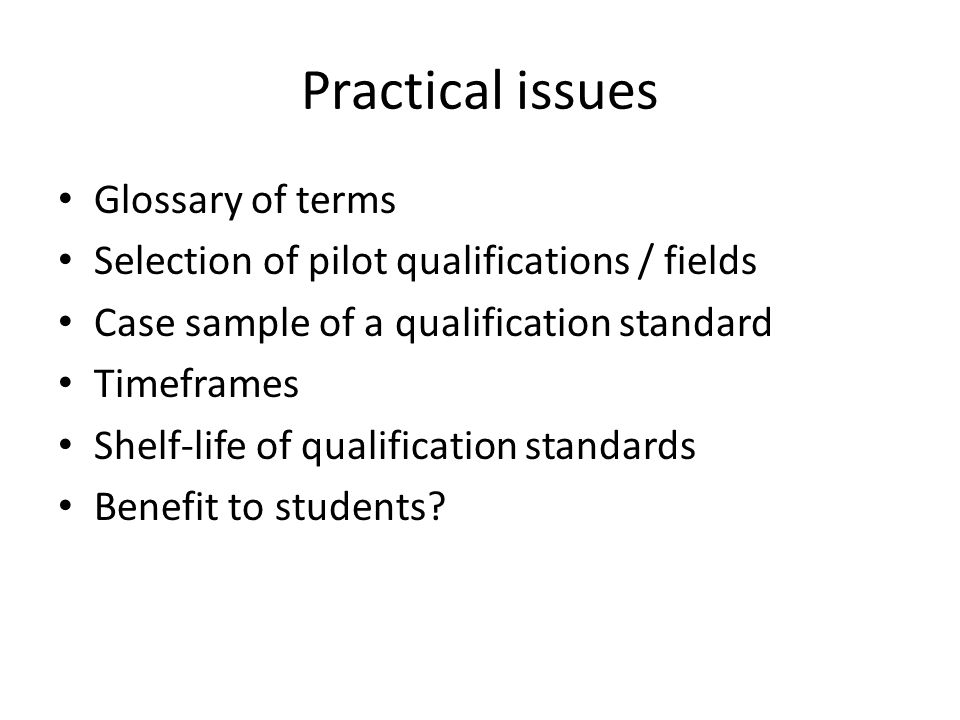 Practical issues Glossary of terms Selection of pilot qualifications / fields Case sample of a qualification standard Timeframes Shelf-life of qualification standards Benefit to students