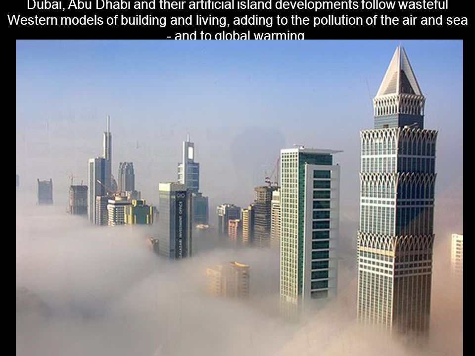 Dubai, Abu Dhabi and their artificial island developments follow wasteful Western models of building and living, adding to the pollution of the air an