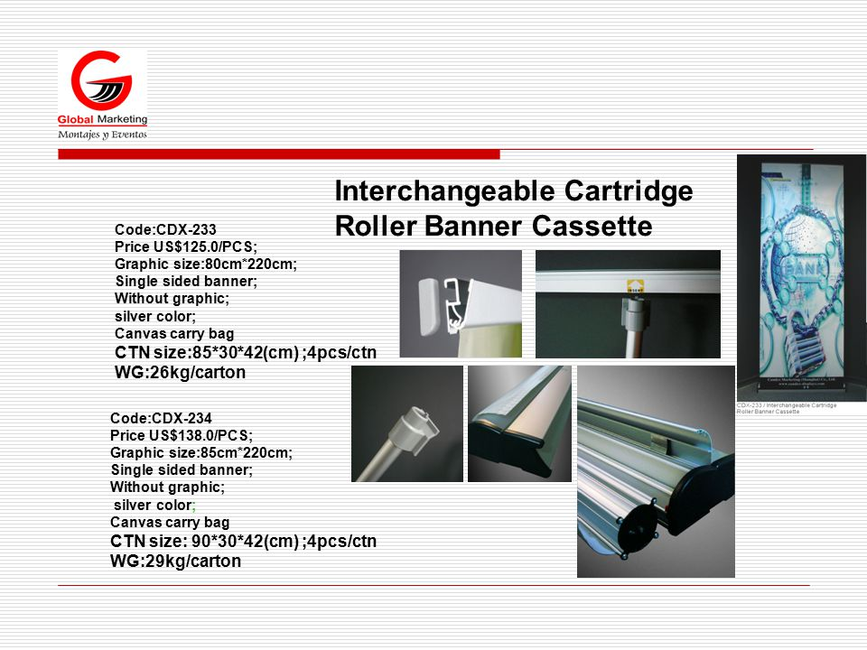 Interchangeable Cartridge Roller Banner Cassette Code:CDX-234 Price US$138.0/PCS; Graphic size:85cm*220cm; Single sided banner; Without graphic; silver color; Canvas carry bag CTN size: 90*30*42(cm) ;4pcs/ctn WG:29kg/carton Code:CDX-233 Price US$125.0/PCS; Graphic size:80cm*220cm; Single sided banner; Without graphic; silver color; Canvas carry bag CTN size:85*30*42(cm) ;4pcs/ctn WG:26kg/carton