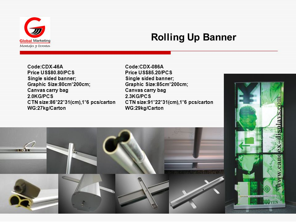 Rolling Up Banner Code:CDX-46A Price US$80.80/PCS Single sided banner; Graphic Size:80cm*200cm; Canvas carry bag 2.0KG/PCS CTN size:86*22*31(cm),1*6 pcs/carton WG:27kg/Carton Code:CDX-086A Price US$85.20/PCS Single sided banner; Graphic Size:85cm*200cm; Canvas carry bag 2.3KG/PCS CTN size:91*22*31(cm),1*6 pcs/carton WG:29kg/Carton