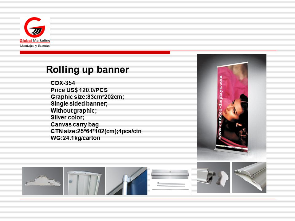 Rolling up banner CDX-354 Price US$ 120.0/PCS Graphic size:83cm*202cm; Single sided banner; Without graphic; Silver color; Canvas carry bag CTN size:25*64*102(cm);4pcs/ctn WG:24.1kg/carton