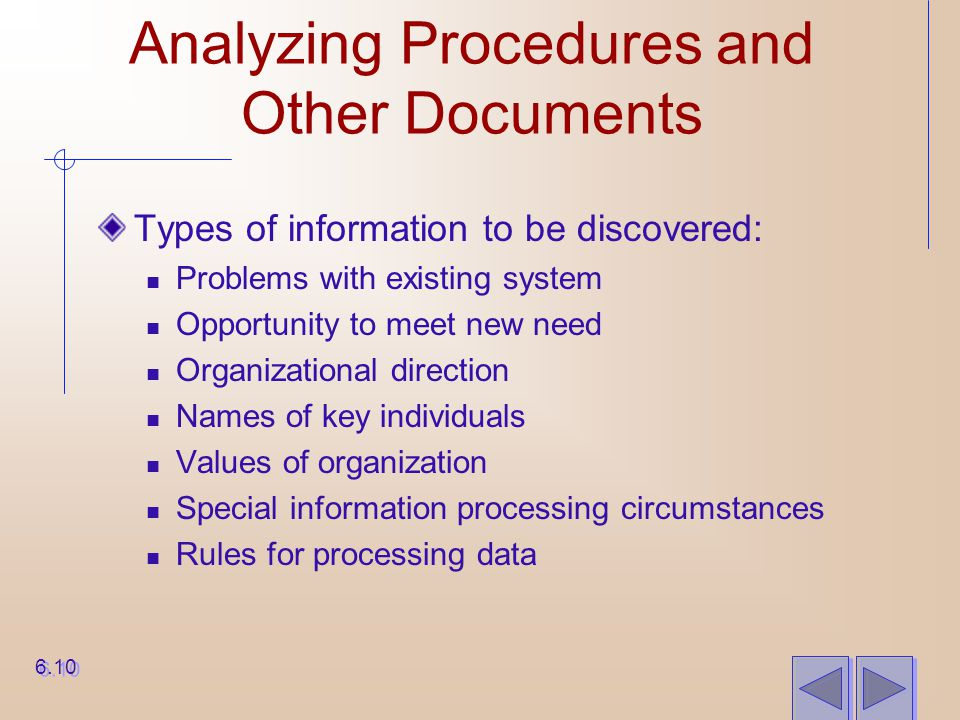 Analyzing Procedures and Other Documents Types of information to be discovered: Problems with existing system Opportunity to meet new need Organizatio