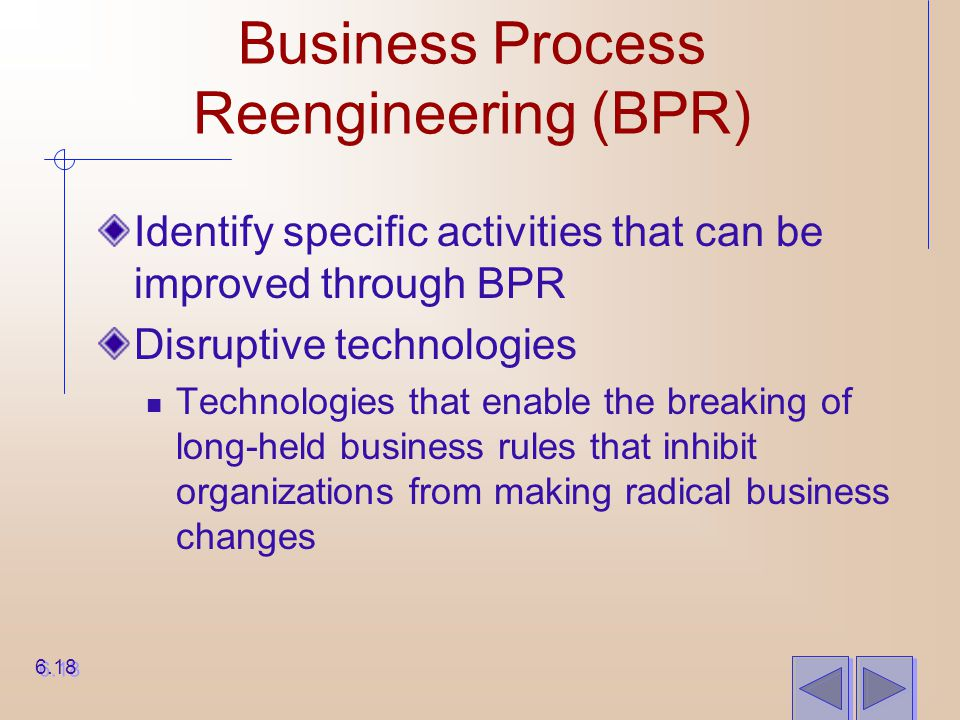 Business Process Reengineering (BPR) Identify specific activities that can be improved through BPR Disruptive technologies Technologies that enable th
