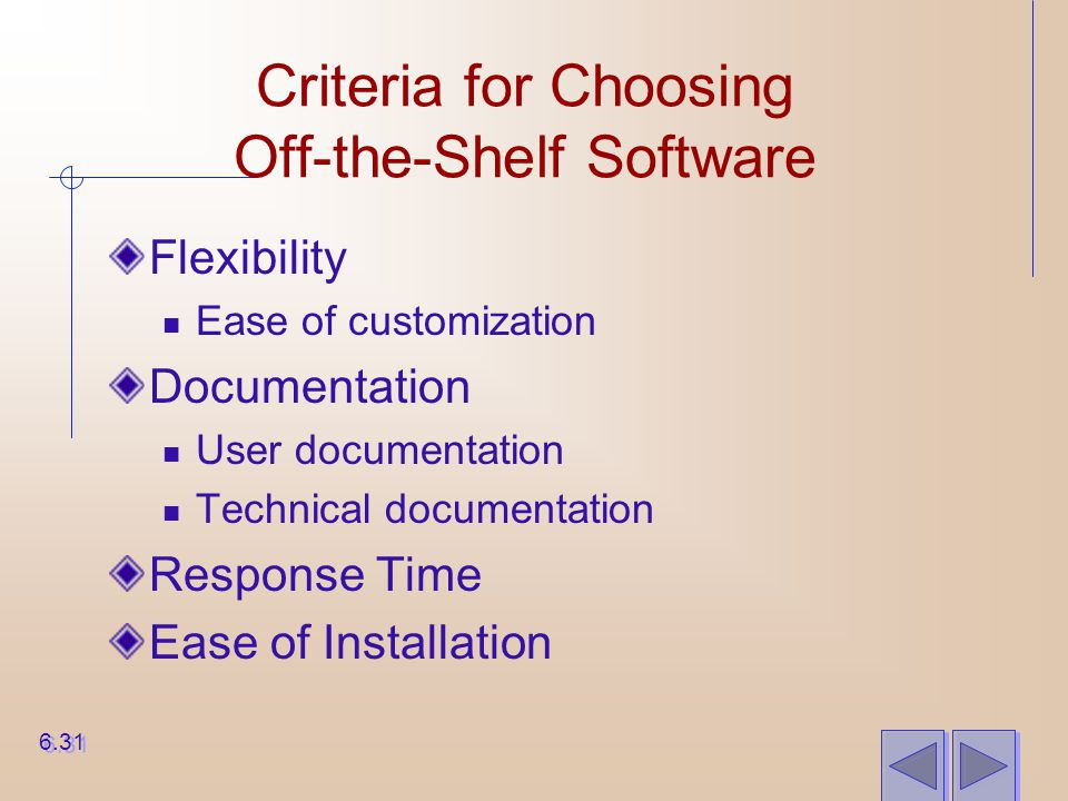 Criteria for Choosing Off-the-Shelf Software Flexibility Ease of customization Documentation User documentation Technical documentation Response Time