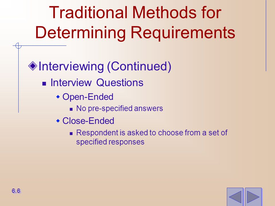 Traditional Methods for Determining Requirements Interviewing (Continued) Interview Questions  Open-Ended No pre-specified answers  Close-Ended Resp