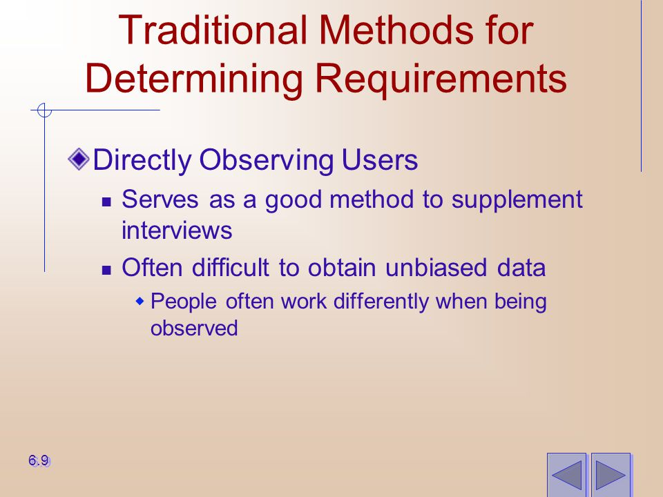 Traditional Methods for Determining Requirements Directly Observing Users Serves as a good method to supplement interviews Often difficult to obtain u