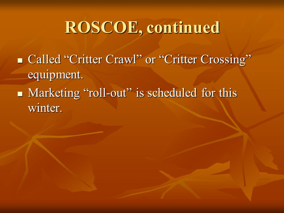 ROSCOE, continued Called Critter Crawl or Critter Crossing equipment.