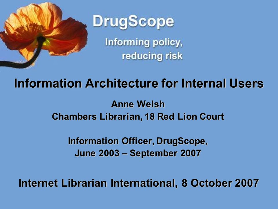 Information Architecture for Internal Users Anne Welsh Chambers Librarian, 18 Red Lion Court Information Officer, DrugScope, June 2003 – September 200