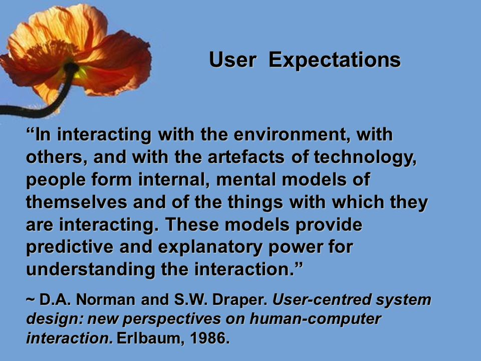 "User Expectations ""In interacting with the environment, with others, and with the artefacts of technology, people form internal, mental models of them"