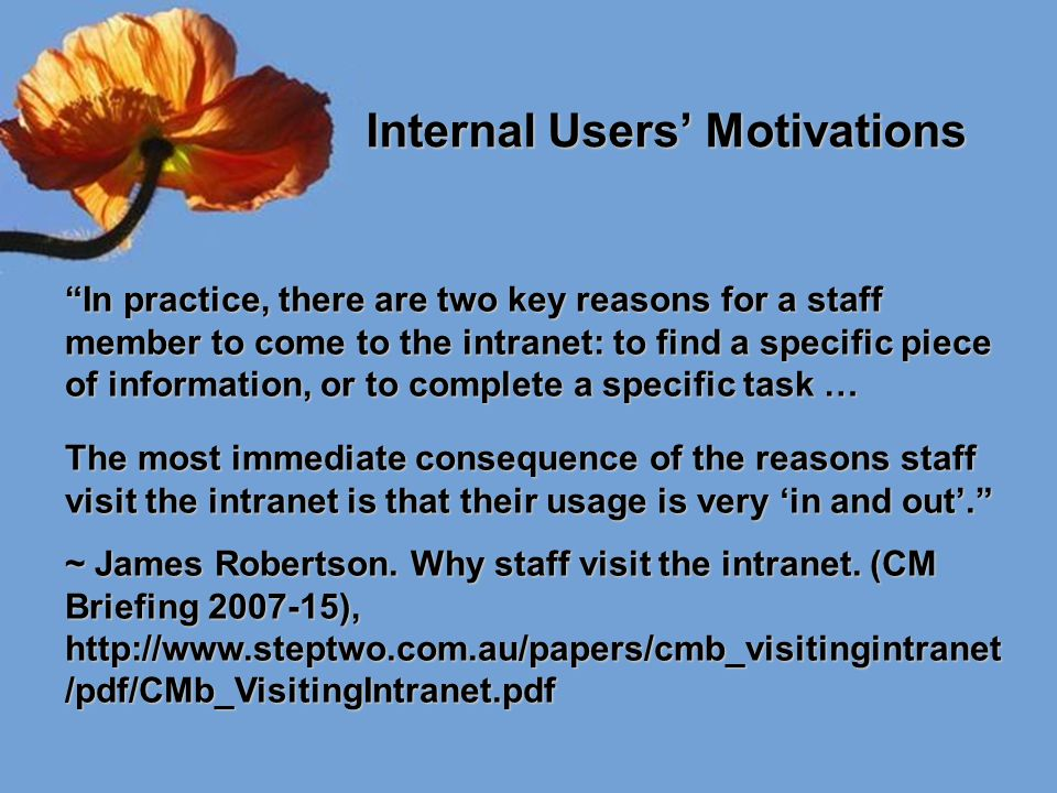 "Internal Users' Motivations Internal Users' Motivations ""In practice, there are two key reasons for a staff member to come to the intranet: to find a"