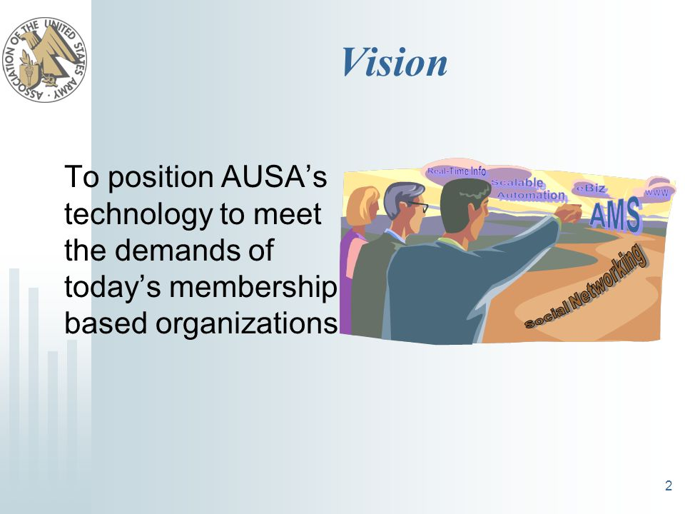 2 Vision To position AUSA's technology to meet the demands of today's membership based organizations