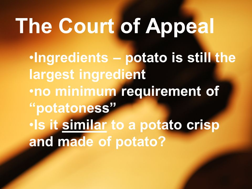 The Court of Appeal Ingredients – potato is still the largest ingredient no minimum requirement of potatoness Is it similar to a potato crisp and made of potato