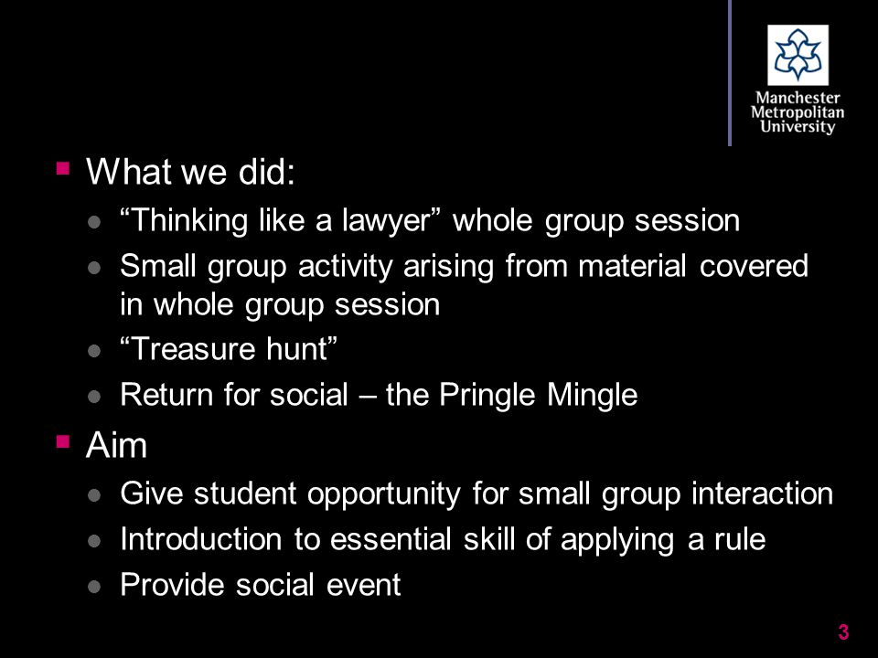  What we did: Thinking like a lawyer whole group session Small group activity arising from material covered in whole group session Treasure hunt Return for social – the Pringle Mingle  Aim Give student opportunity for small group interaction Introduction to essential skill of applying a rule Provide social event 3