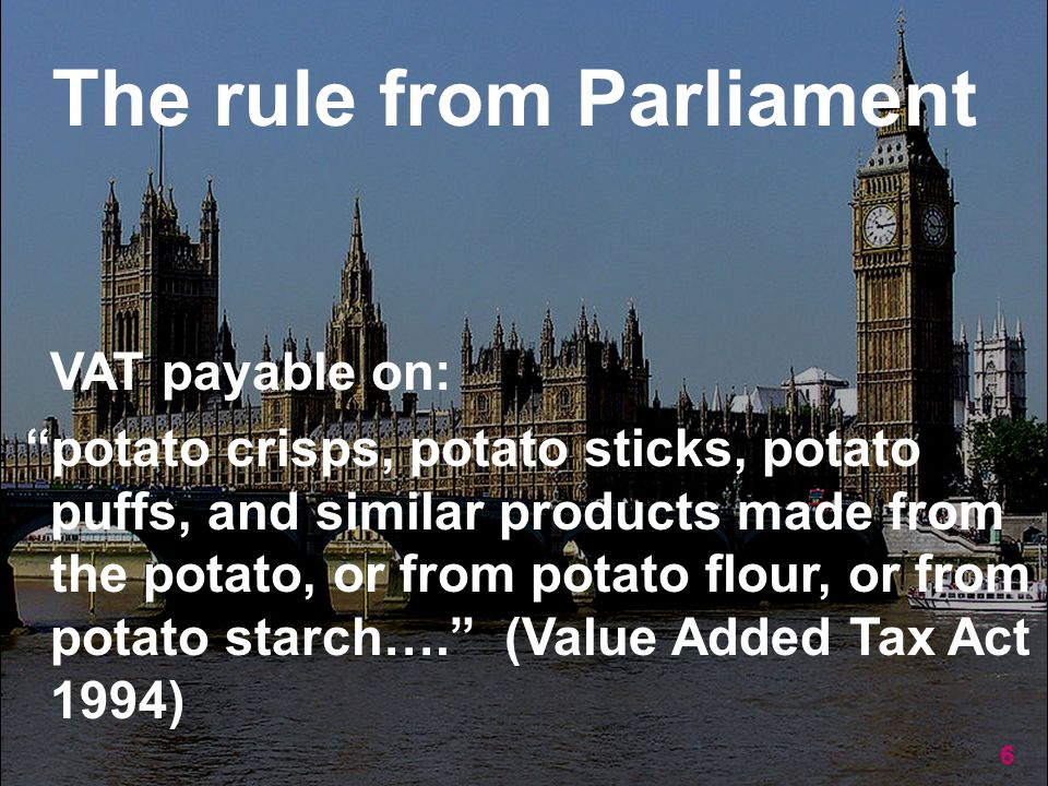 6 VAT payable on: potato crisps, potato sticks, potato puffs, and similar products made from the potato, or from potato flour, or from potato starch…. (Value Added Tax Act 1994) The rule from Parliament