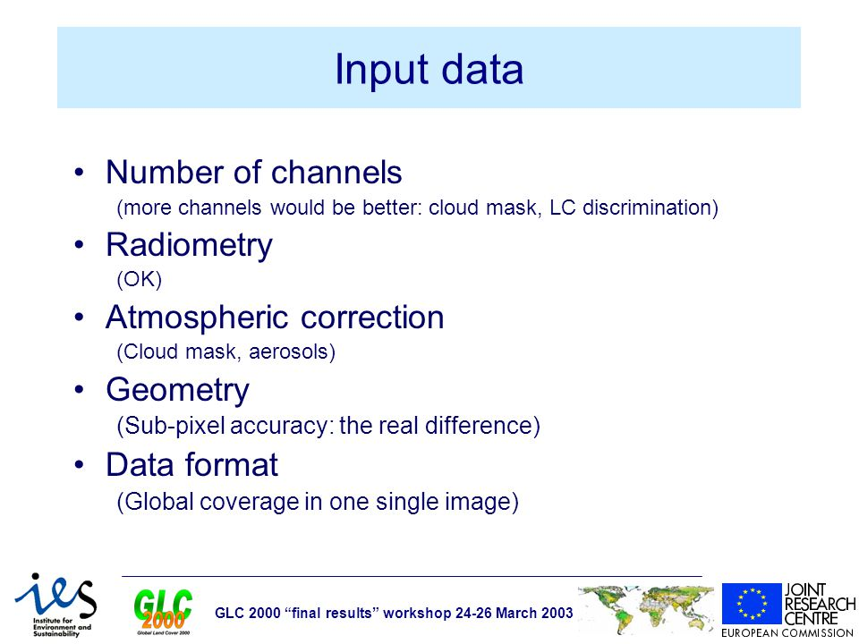GLC 2000 final results workshop 24-26 March 2003 Input data Number of channels (more channels would be better: cloud mask, LC discrimination) Radiometry (OK) Atmospheric correction (Cloud mask, aerosols) Geometry (Sub-pixel accuracy: the real difference) Data format (Global coverage in one single image)
