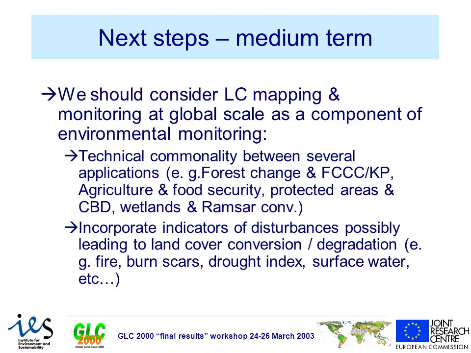 GLC 2000 final results workshop 24-26 March 2003 Next steps – medium term  We should consider LC mapping & monitoring at global scale as a component of environmental monitoring:  Technical commonality between several applications (e.