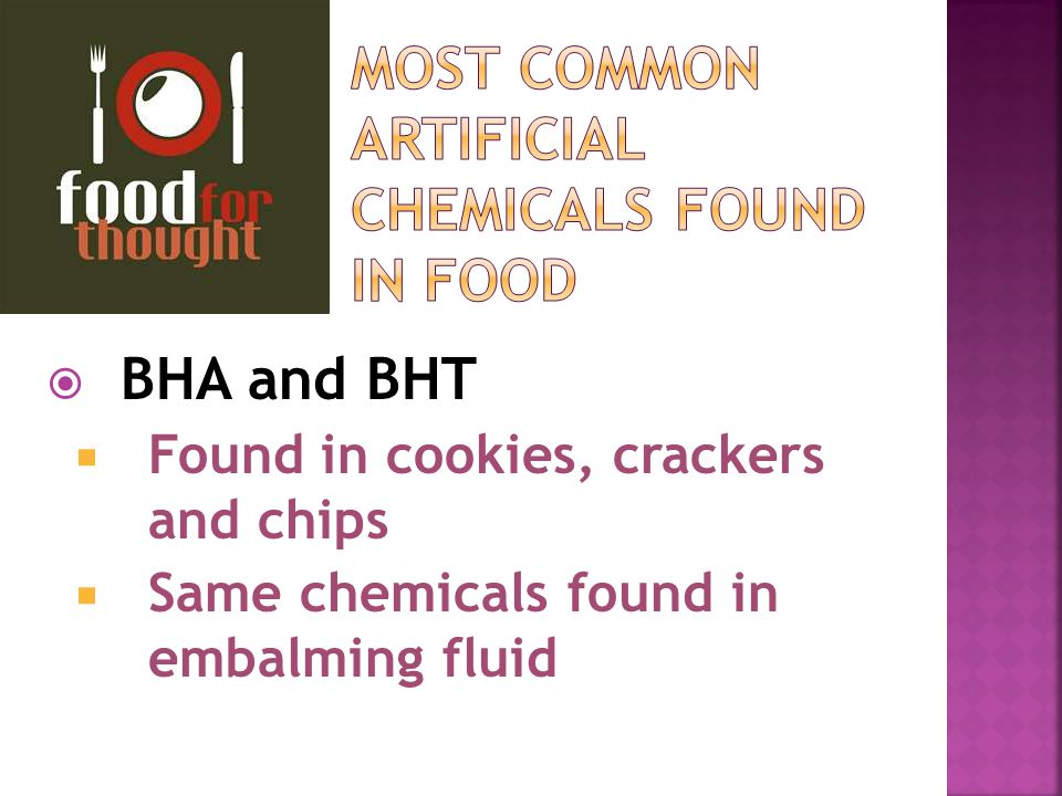  BHA and BHT  Found in cookies, crackers and chips  Same chemicals found in embalming fluid