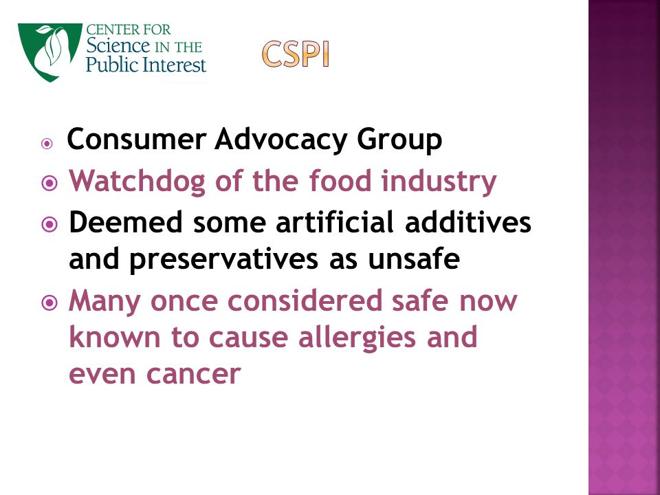  Consumer Advocacy Group  Watchdog of the food industry  Deemed some artificial additives and preservatives as unsafe  Many once considered safe now known to cause allergies and even cancer