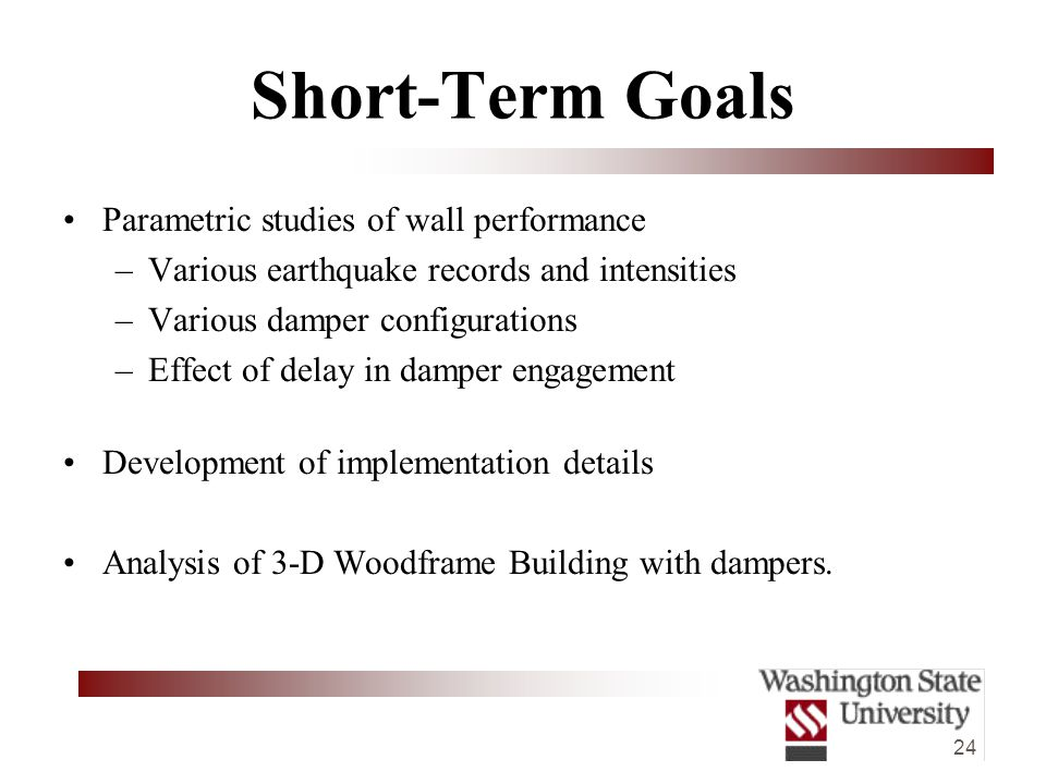24 Short-Term Goals Parametric studies of wall performance –Various earthquake records and intensities –Various damper configurations –Effect of delay in damper engagement Development of implementation details Analysis of 3-D Woodframe Building with dampers.