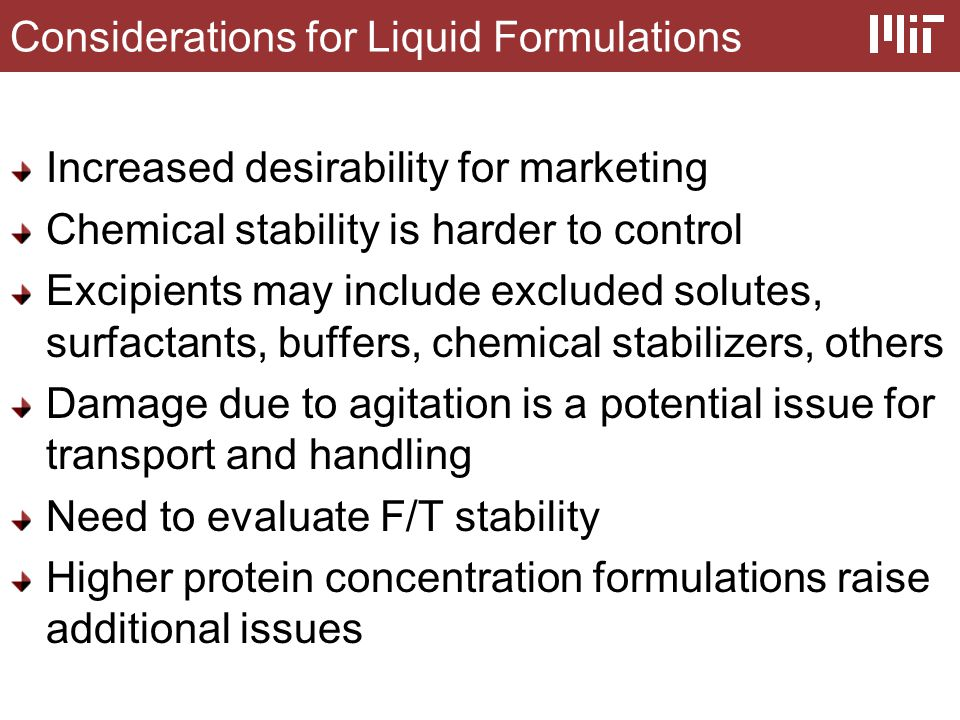 Considerations for Liquid Formulations Increased desirability for marketing Chemical stability is harder to control Excipients may include excluded solutes, surfactants, buffers, chemical stabilizers, others Damage due to agitation is a potential issue for transport and handling Need to evaluate F/T stability Higher protein concentration formulations raise additional issues