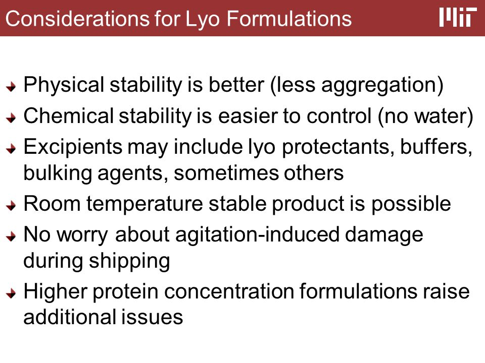Considerations for Lyo Formulations Physical stability is better (less aggregation) Chemical stability is easier to control (no water) Excipients may include lyo protectants, buffers, bulking agents, sometimes others Room temperature stable product is possible No worry about agitation-induced damage during shipping Higher protein concentration formulations raise additional issues