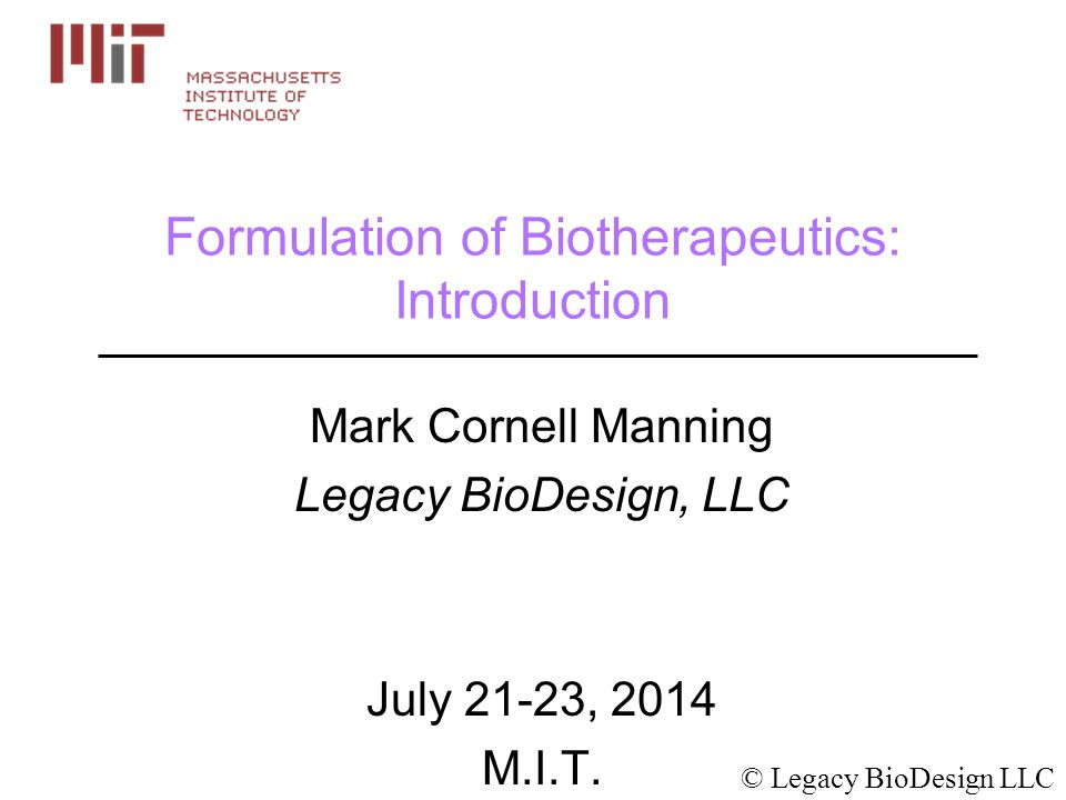 Formulation of Biotherapeutics: Introduction Mark Cornell Manning Legacy BioDesign, LLC July 21-23, 2014 M.I.T.