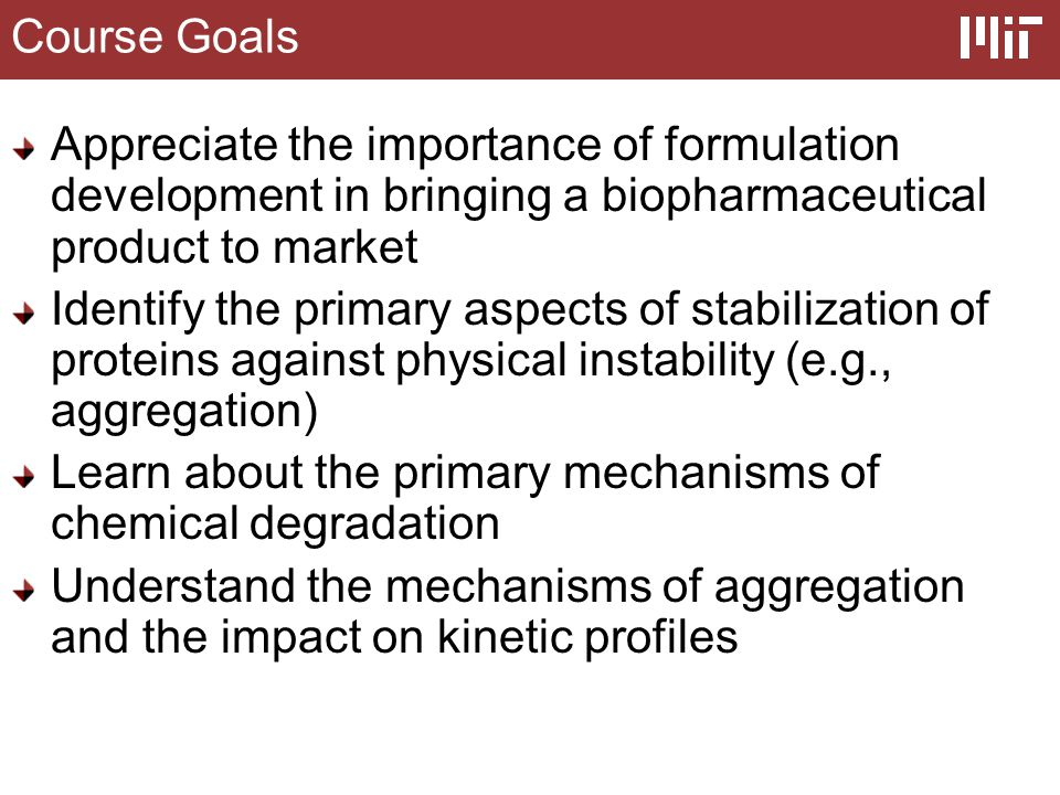 Course Goals Examine the analytical methods employed to detect and quantify the levels of soluble aggregates and subvisible particles in protein products Use these mechanistic insights to develop liquid, frozen, and lyophilized dosage forms of proteins in a rational and defensible manner Learn about some important nuances for stabilization of peptides, vaccines, ADCs, and PEGylated proteins